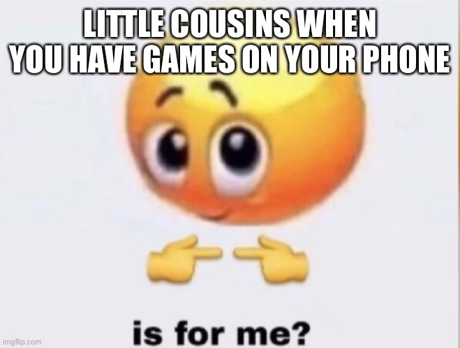 is for me? |  LITTLE COUSINS WHEN YOU HAVE GAMES ON YOUR PHONE | image tagged in is for me | made w/ Imgflip meme maker