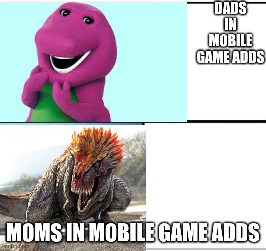 Mobile game ads be like |  DADS IN MOBILE GAME ADDS; MOMS IN MOBILE GAME ADDS | image tagged in dinosaurs,barney the dinosaur,mobile game ads | made w/ Imgflip meme maker