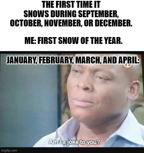 First snow |  THE FIRST TIME IT SNOWS DURING SEPTEMBER, OCTOBER, NOVEMBER, OR DECEMBER. ME: FIRST SNOW OF THE YEAR. JANUARY, FEBRUARY, MARCH, AND APRIL: | image tagged in am i a joke to you | made w/ Imgflip meme maker