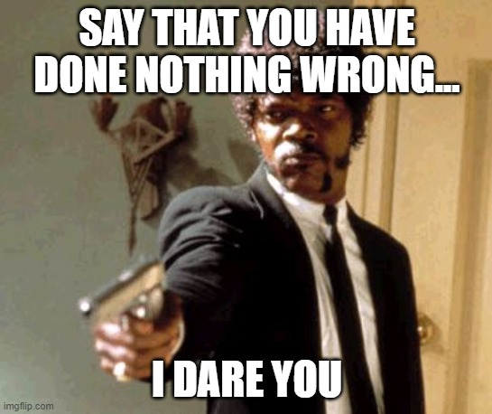 When you mess up without realizing it... |  SAY THAT YOU HAVE DONE NOTHING WRONG... I DARE YOU | image tagged in memes,say that again i dare you | made w/ Imgflip meme maker