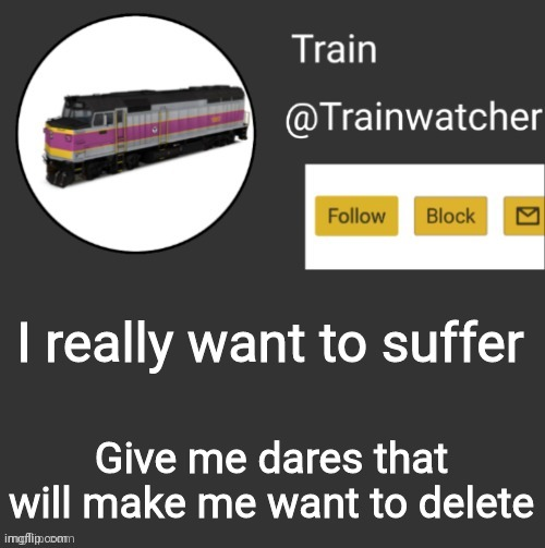 Trainwatcher Announcement |  I really want to suffer; Give me dares that will make me want to delete | image tagged in trainwatcher announcement | made w/ Imgflip meme maker