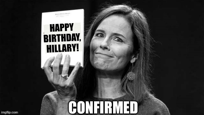 Happy Birthday Hillary |  HAPPY BIRTHDAY, HILLARY! CONFIRMED | image tagged in acb,scotus,hillary clinton | made w/ Imgflip meme maker