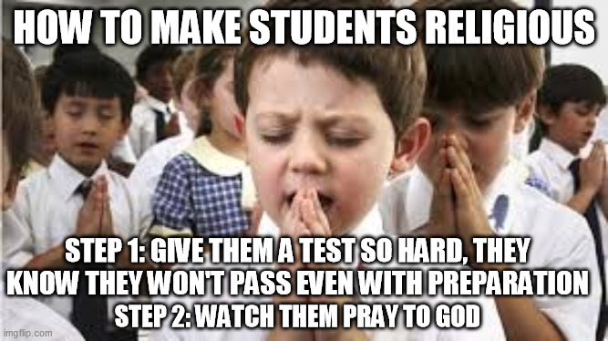 Religious students |  HOW TO MAKE STUDENTS RELIGIOUS; STEP 1: GIVE THEM A TEST SO HARD, THEY KNOW THEY WON'T PASS EVEN WITH PREPARATION; STEP 2: WATCH THEM PRAY TO GOD | image tagged in school,student,students,tests,school meme,i hate school | made w/ Imgflip meme maker