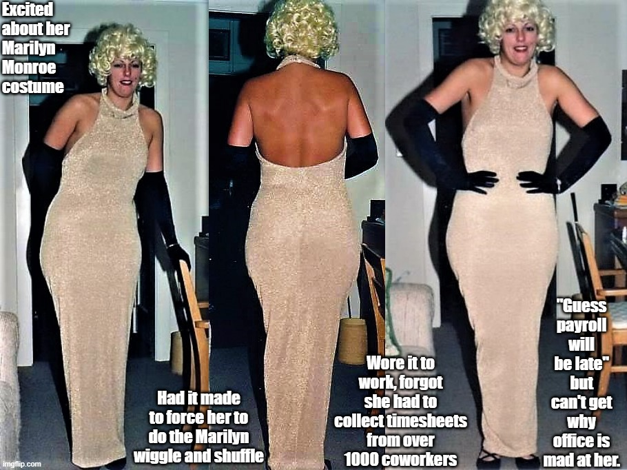 "Office costume fail |  Excited about her Marilyn Monroe costume; ""Guess payroll will be late"" but can't get why office is mad at her. Had it made to force her to do the Marilyn wiggle and shuffle; Wore it to work, forgot she had to collect timesheets from over 1000 coworkers 