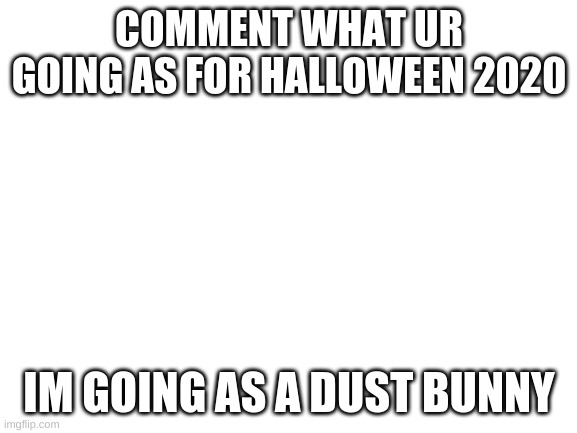 Halloween 2020 |  COMMENT WHAT UR GOING AS FOR HALLOWEEN 2020; IM GOING AS A DUST BUNNY | image tagged in blank white template | made w/ Imgflip meme maker