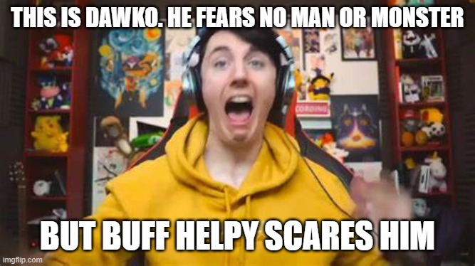 THIS IS DAWKO. HE FEARS NO MAN OR MONSTER BUT BUFF HELPY SCARES HIM | made w/ Imgflip meme maker