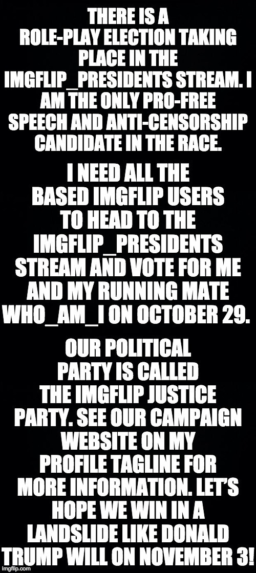 Vote IncognitoGuy and who_am_i of the imgflip Justice Party on election day here: https://imgflip.com/m/IMGFLIP_PRESIDENTS | image tagged in black background,memes,politics | made w/ Imgflip meme maker