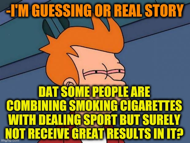 -Should to break a habit. |  -I'M GUESSING OR REAL STORY; DAT SOME PEOPLE ARE COMBINING SMOKING CIGARETTES WITH DEALING SPORT BUT SURELY NOT RECEIVE GREAT RESULTS IN IT? | image tagged in stoned fry,cigarettes,smokey the bear,blank starter pack,sports,unexpected results | made w/ Imgflip meme maker