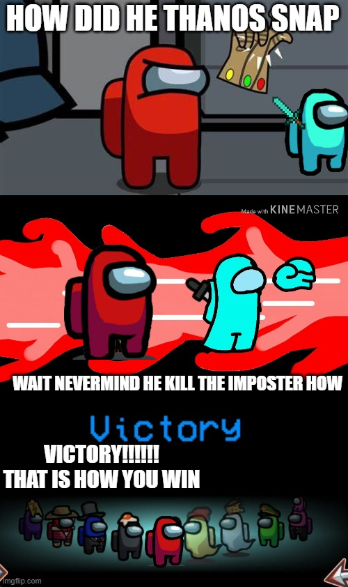 HOW JUST HOW |  HOW DID HE THANOS SNAP; WAIT NEVERMIND HE KILL THE IMPOSTER HOW; VICTORY!!!!!! THAT IS HOW YOU WIN | image tagged in thanos snap | made w/ Imgflip meme maker