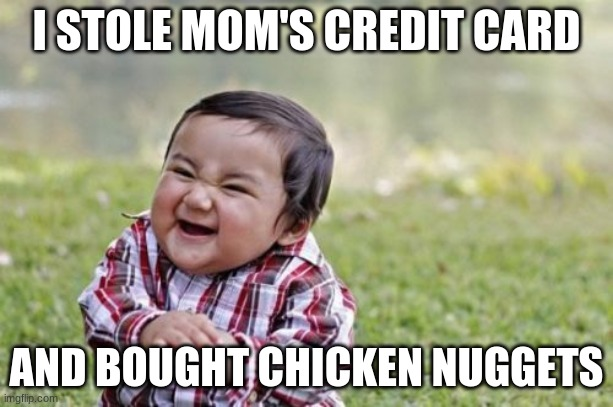 Evil Toddler Meme |  I STOLE MOM'S CREDIT CARD; AND BOUGHT CHICKEN NUGGETS | image tagged in memes,evil toddler | made w/ Imgflip meme maker