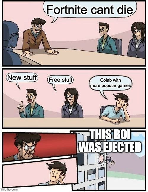 So true |  Fortnite cant die; New stuff; Free stuff; Colab with more popular games; THIS BOI WAS EJECTED | image tagged in memes,boardroom meeting suggestion | made w/ Imgflip meme maker