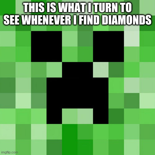 Scumbag Minecraft |  THIS IS WHAT I TURN TO SEE WHENEVER I FIND DIAMONDS | image tagged in memes,scumbag minecraft | made w/ Imgflip meme maker