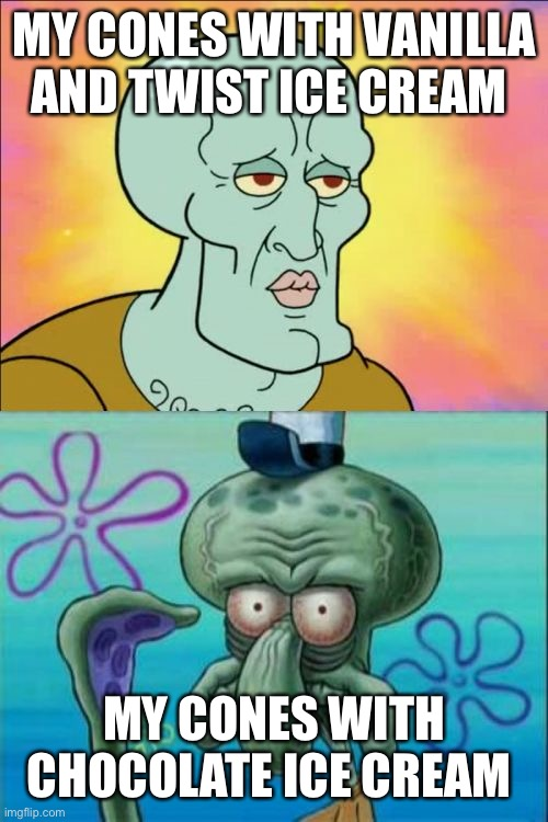 Squidward |  MY CONES WITH VANILLA AND TWIST ICE CREAM; MY CONES WITH CHOCOLATE ICE CREAM | image tagged in memes,squidward,work,dairy queen | made w/ Imgflip meme maker