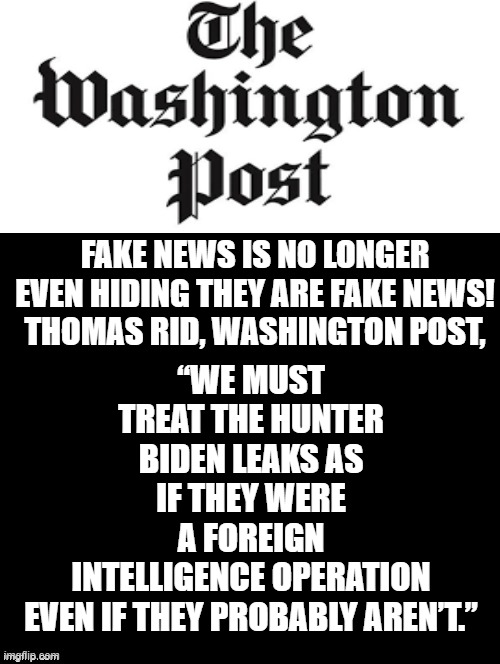 "Fake News Is Not Even Trying To Hide They Are Fake News! America Deserves Better!  The CURE? VOTE RED, REMOVE EVERY DEMOCRAT AND |  ""WE MUST TREAT THE HUNTER BIDEN LEAKS AS IF THEY WERE A FOREIGN INTELLIGENCE OPERATION EVEN IF THEY PROBABLY AREN'T.""; FAKE NEWS IS NO LONGER EVEN HIDING THEY ARE FAKE NEWS!  THOMAS RID, WASHINGTON POST, 