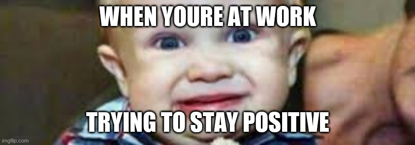 When youre at work trying to stay positive |  WHEN YOURE AT WORK; TRYING TO STAY POSITIVE | image tagged in work,boredom,memes,funny memes,funny | made w/ Imgflip meme maker