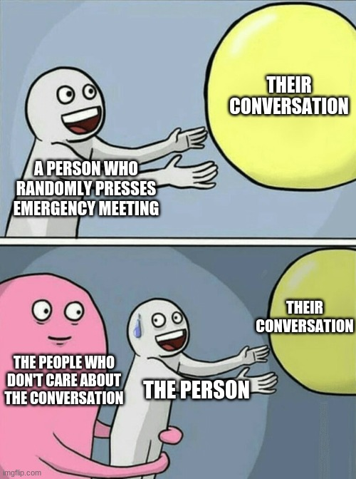 The person who presses the emergency meeting button randomly must DIE |  THEIR CONVERSATION; A PERSON WHO RANDOMLY PRESSES EMERGENCY MEETING; THEIR CONVERSATION; THE PEOPLE WHO DON'T CARE ABOUT THE CONVERSATION; THE PERSON | image tagged in memes,running away balloon | made w/ Imgflip meme maker