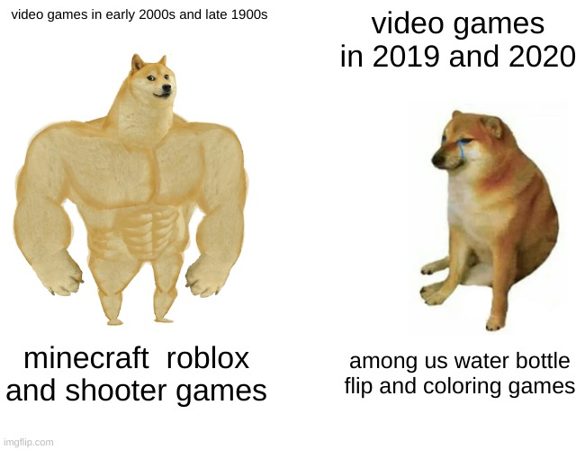 Buff Doge vs. Cheems |  video games in early 2000s and late 1900s; video games in 2019 and 2020; minecraft  roblox and shooter games; among us water bottle flip and coloring games | image tagged in memes,buff doge vs cheems | made w/ Imgflip meme maker