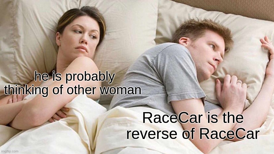 I Bet He's Thinking About Other Women Meme |  he is probably thinking of other woman; RaceCar is the reverse of RaceCar | image tagged in memes,i bet he's thinking about other women | made w/ Imgflip meme maker