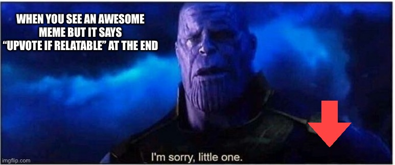 "Sad how 3 words can ruin a whole meme |  WHEN YOU SEE AN AWESOME MEME BUT IT SAYS ""UPVOTE IF RELATABLE"" AT THE END 