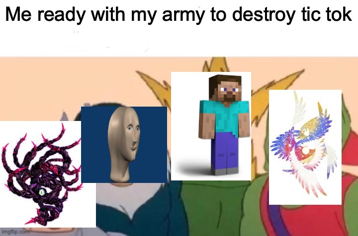 Me And The Boys |  Me ready with my army to destroy tic tok | image tagged in memes,me and the boys | made w/ Imgflip meme maker