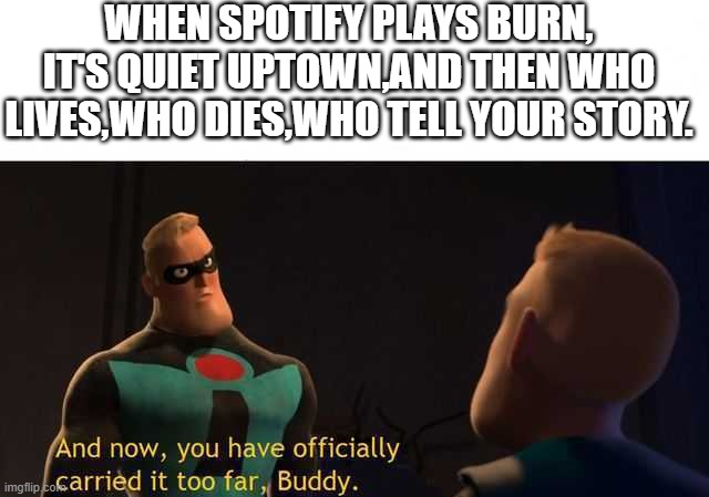 this actually happened |  WHEN SPOTIFY PLAYS BURN, IT'S QUIET UPTOWN,AND THEN WHO LIVES,WHO DIES,WHO TELL YOUR STORY. | image tagged in and now you have officially carried it too far buddy | made w/ Imgflip meme maker