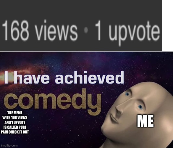 I have achieved COMEDY |  THE MEME WITH 168 VIEWS AND 1 UPVOTE IS CALLED PURE PAIN CHECK IT OUT; ME | image tagged in i have achieved comedy,front page | made w/ Imgflip meme maker