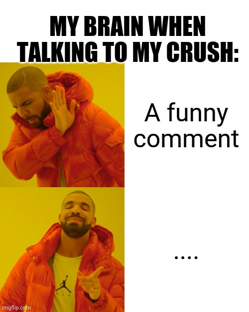 Drake Hotline Bling Meme | A funny comment .... MY BRAIN WHEN TALKING TO MY CRUSH: | image tagged in memes,drake hotline bling | made w/ Imgflip meme maker
