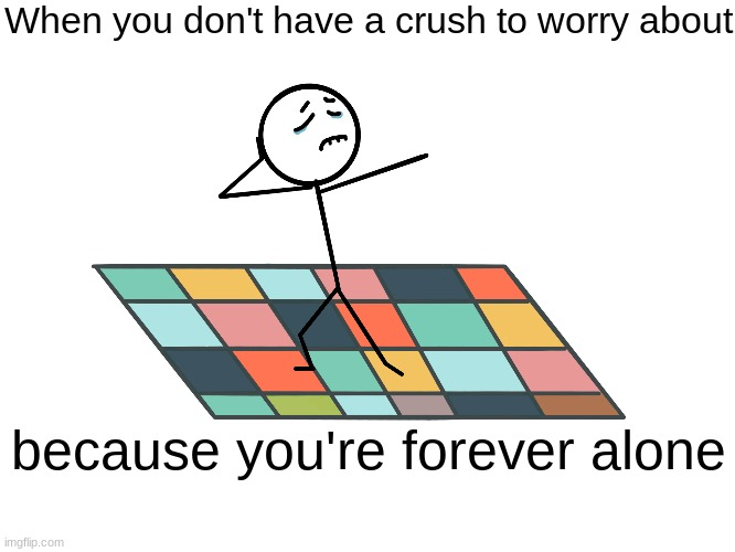 sad dance | When you don't have a crush to worry about because you're forever alone | image tagged in sad dance | made w/ Imgflip meme maker