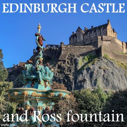 [Motion to install fancy fountains in the public squares] |  EDINBURGH CASTLE; and Ross fountain | image tagged in edinburgh castle | made w/ Imgflip meme maker