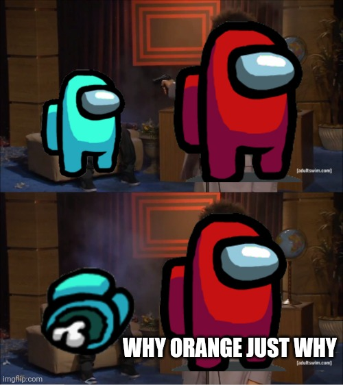 Noooo |  WHY ORANGE JUST WHY | image tagged in memes,who killed hannibal | made w/ Imgflip meme maker