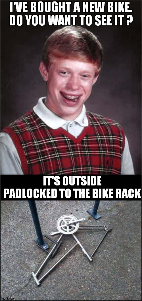 Bad Luck Brian The Cyclist |  I'VE BOUGHT A NEW BIKE. DO YOU WANT TO SEE IT ? IT'S OUTSIDE PADLOCKED TO THE BIKE RACK | image tagged in bad luck brian,bicycle,theft | made w/ Imgflip meme maker