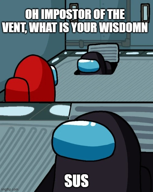 impostor of the vent |  OH IMPOSTOR OF THE VENT, WHAT IS YOUR WISDOMN; SUS | image tagged in impostor of the vent,among us | made w/ Imgflip meme maker