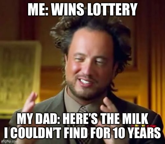 Ancient Aliens |  ME: WINS LOTTERY; MY DAD: HERE'S THE MILK I COULDN'T FIND FOR 10 YEARS | image tagged in memes,ancient aliens | made w/ Imgflip meme maker