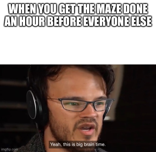 Yeah, this is big brain time | WHEN YOU GET THE MAZE DONE AN HOUR BEFORE EVERYONE ELSE | image tagged in yeah this is big brain time | made w/ Imgflip meme maker