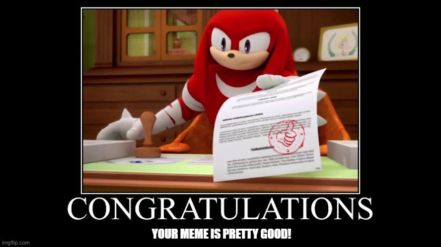 A pretty good meme |  YOUR MEME IS PRETTY GOOD! | image tagged in a meme,knuckles | made w/ Imgflip meme maker