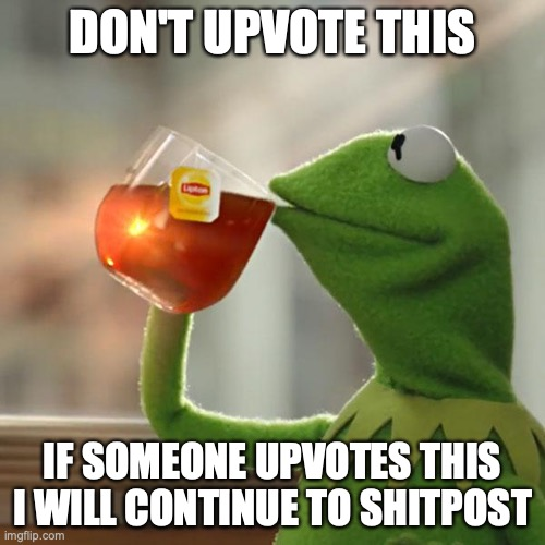 don't upvote |  DON'T UPVOTE THIS; IF SOMEONE UPVOTES THIS I WILL CONTINUE TO SHITPOST | image tagged in memes,but that's none of my business,kermit the frog | made w/ Imgflip meme maker