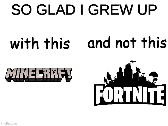 Minecraft Good Fortnite Bad |  SO GLAD I GREW UP; with this; and not this | image tagged in blank white template,minecraft,fortnite | made w/ Imgflip meme maker