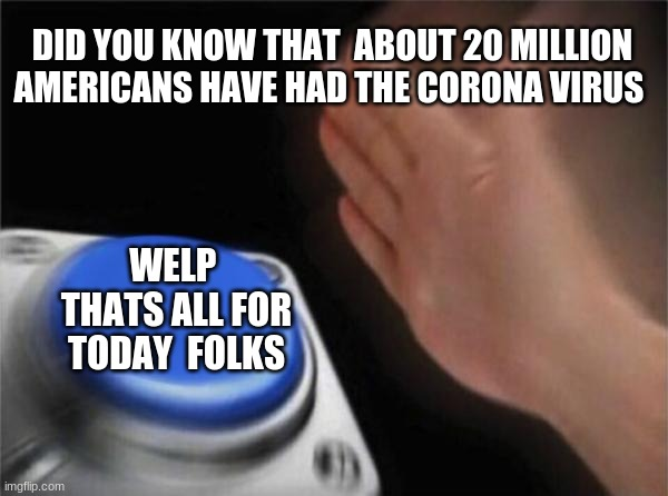 Blank Nut Button Meme |  DID YOU KNOW THAT  ABOUT 20 MILLION AMERICANS HAVE HAD THE CORONA VIRUS; WELP  THATS ALL FOR TODAY  FOLKS | image tagged in memes,blank nut button | made w/ Imgflip meme maker