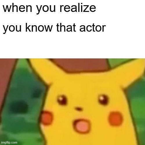 Surprised Pikachu |  when you realize; you know that actor | image tagged in memes,surprised pikachu | made w/ Imgflip meme maker
