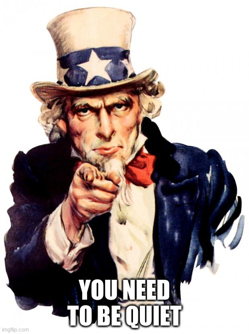 You need to be quiet |  YOU NEED TO BE QUIET | image tagged in memes,uncle sam | made w/ Imgflip meme maker