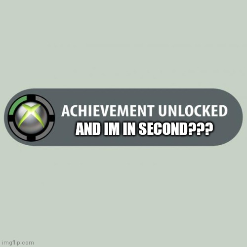 AND IM IN SECOND??? | image tagged in achievement unlocked | made w/ Imgflip meme maker