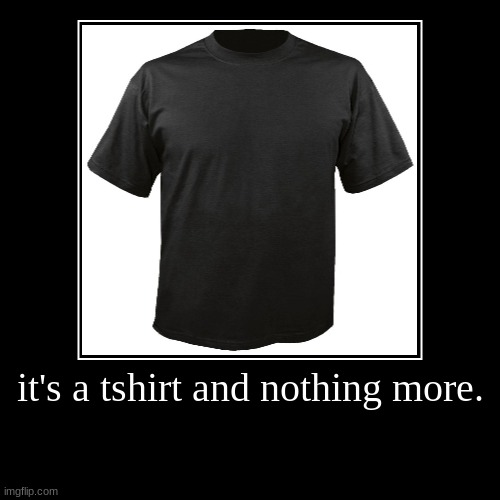 it's a tshirt and nothing more. | | image tagged in demotivationals,tshirt,shirt,poster,blank,lol | made w/ Imgflip demotivational maker