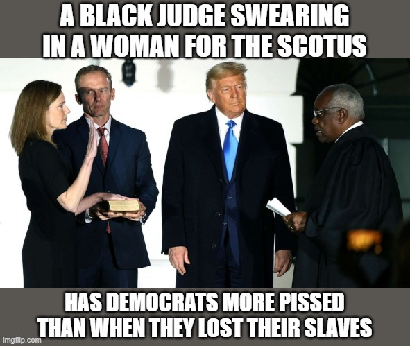 Oh the calamity! |  A BLACK JUDGE SWEARING IN A WOMAN FOR THE SCOTUS; HAS DEMOCRATS MORE PISSED THAN WHEN THEY LOST THEIR SLAVES | image tagged in fun,politics,political meme | made w/ Imgflip meme maker