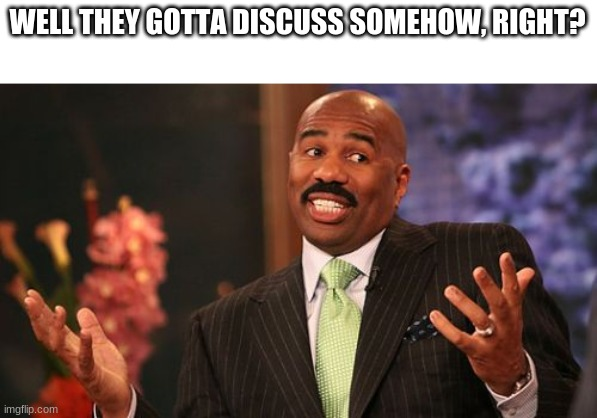 Steve Harvey Meme | WELL THEY GOTTA DISCUSS SOMEHOW, RIGHT? | image tagged in memes,steve harvey | made w/ Imgflip meme maker