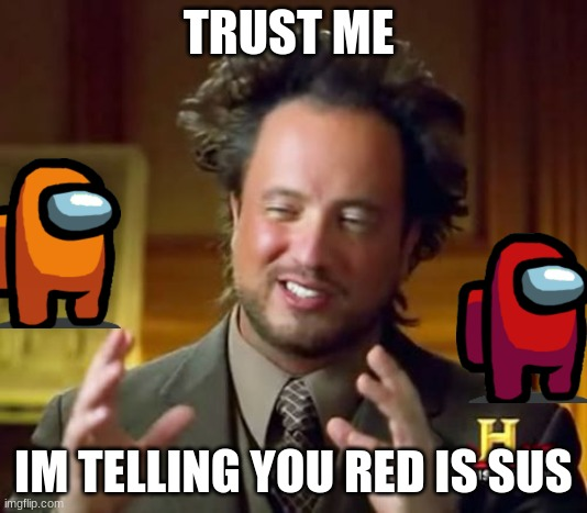 Ancient Aliens |  TRUST ME; IM TELLING YOU RED IS SUS | image tagged in memes,ancient aliens | made w/ Imgflip meme maker
