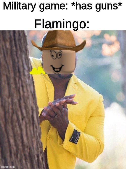 He does that every time |  Military game: *has guns*; Flamingo: | image tagged in blank white template,black guy hiding behind tree,flamingo,albert | made w/ Imgflip meme maker