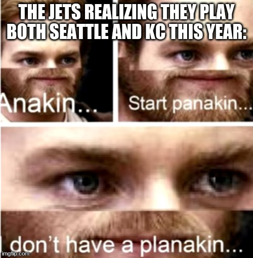 Anakin Start Panakin |  THE JETS REALIZING THEY PLAY BOTH SEATTLE AND KC THIS YEAR: | image tagged in anakin start panakin | made w/ Imgflip meme maker