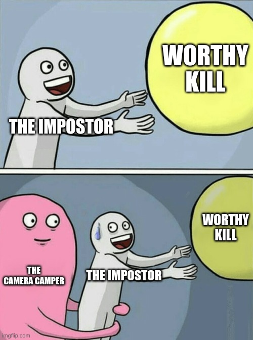 Among Us |  WORTHY KILL; THE IMPOSTOR; WORTHY KILL; THE CAMERA CAMPER; THE IMPOSTOR | image tagged in memes,running away balloon | made w/ Imgflip meme maker