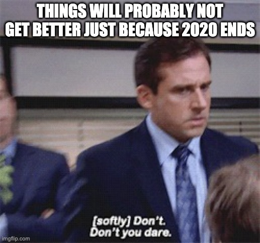sad but true |  THINGS WILL PROBABLY NOT GET BETTER JUST BECAUSE 2020 ENDS | image tagged in softly don't don't you dare | made w/ Imgflip meme maker