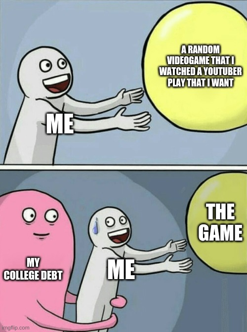 Running Away Balloon |  A RANDOM VIDEOGAME THAT I WATCHED A YOUTUBER PLAY THAT I WANT; ME; THE GAME; MY COLLEGE DEBT; ME | image tagged in memes,running away balloon | made w/ Imgflip meme maker